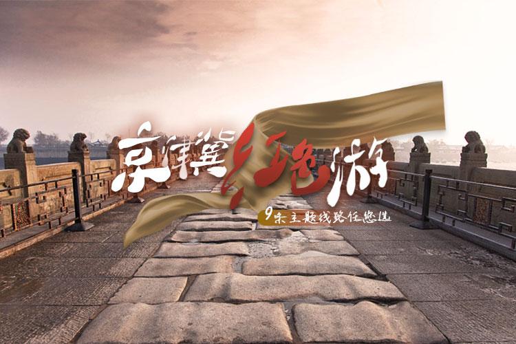 京津冀红色游 9条主题线路任您选